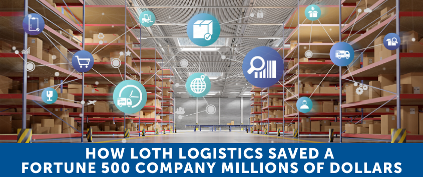 How LOTH Logistics Saved a Fortune 500 Company Millions of Dollars